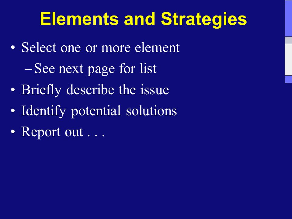 Elements and Strategies Select one or more element –See next page for list Briefly describe the issue Identify potential solutions Report out...
