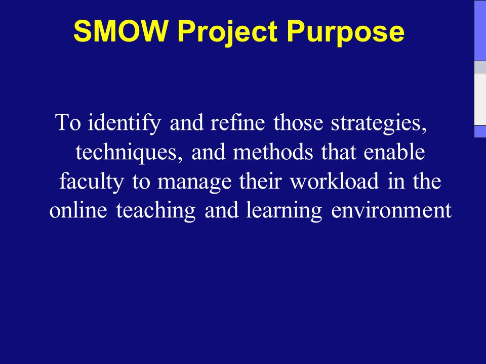 SMOW Project Purpose To identify and refine those strategies, techniques, and methods that enable faculty to manage their workload in the online teaching and learning environment