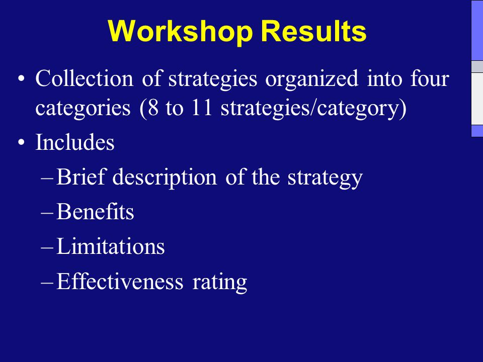 Workshop Results Collection of strategies organized into four categories (8 to 11 strategies/category) Includes –Brief description of the strategy –Benefits –Limitations –Effectiveness rating