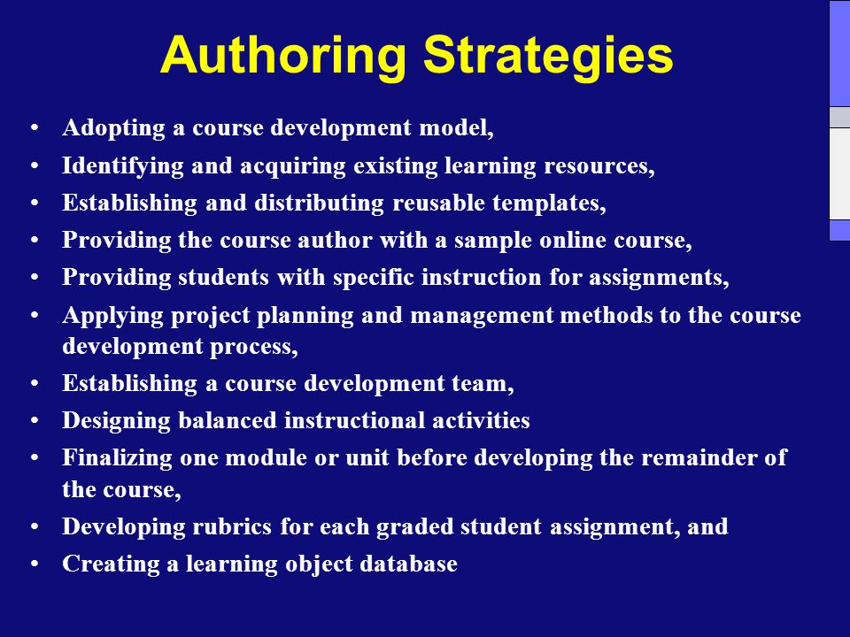 Authoring Strategies Adopting a course development model, Identifying and acquiring existing learning resources, Establishing and distributing reusable templates, Providing the course author with a sample online course, Providing students with specific instruction for assignments, Applying project planning and management methods to the course development process, Establishing a course development team, Designing balanced instructional activities Finalizing one module or unit before developing the remainder of the course, Developing rubrics for each graded student assignment, and Creating a learning object database