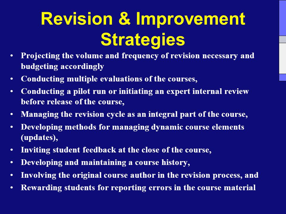 Revision & Improvement Strategies Projecting the volume and frequency of revision necessary and budgeting accordingly Conducting multiple evaluations of the courses, Conducting a pilot run or initiating an expert internal review before release of the course, Managing the revision cycle as an integral part of the course, Developing methods for managing dynamic course elements (updates), Inviting student feedback at the close of the course, Developing and maintaining a course history, Involving the original course author in the revision process, and Rewarding students for reporting errors in the course material