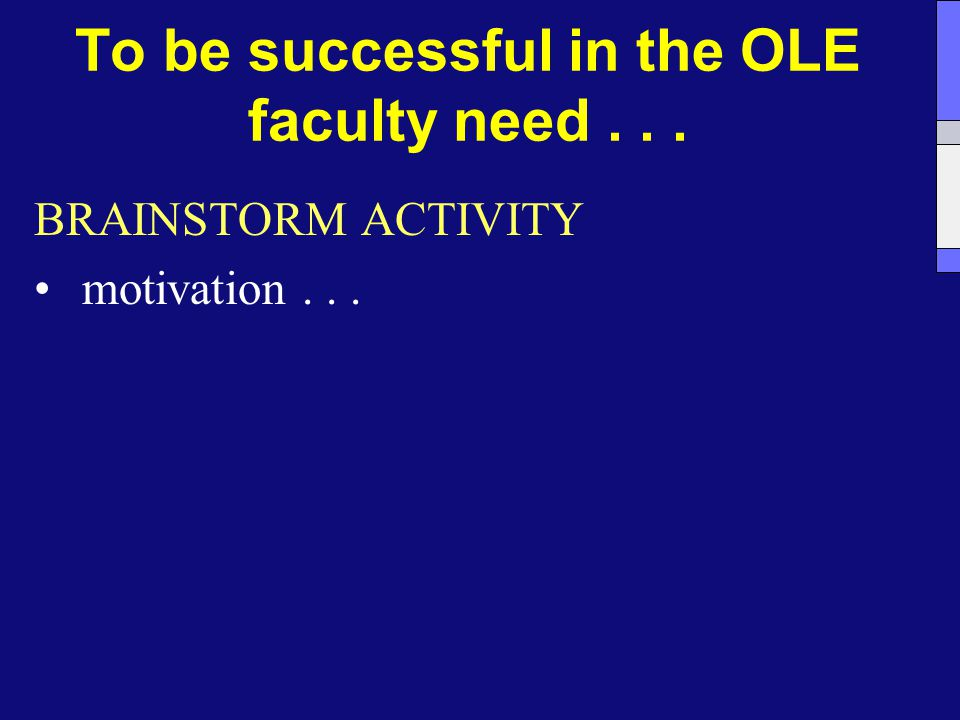 To be successful in the OLE faculty need... BRAINSTORM ACTIVITY motivation...