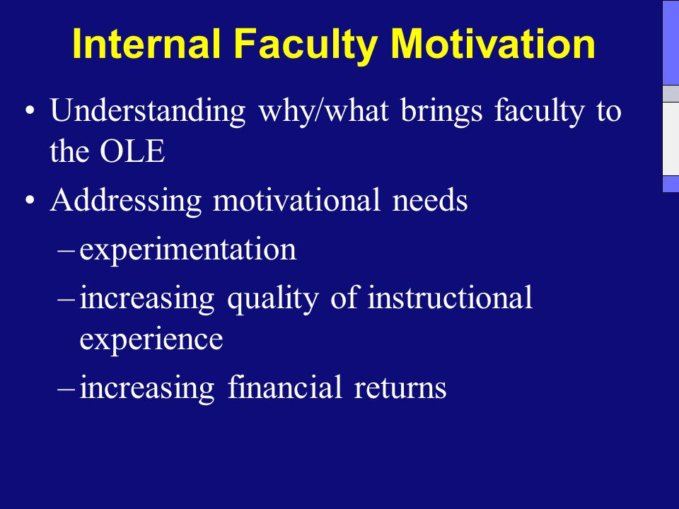 Internal Faculty Motivation Understanding why/what brings faculty to the OLE Addressing motivational needs –experimentation –increasing quality of instructional experience –increasing financial returns