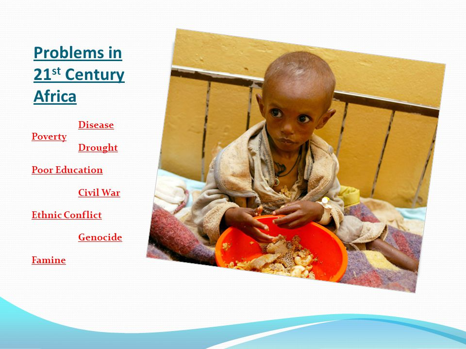 Problems in 21 st Century Africa Disease Poverty Drought Poor Education Civil War Ethnic Conflict Genocide Famine