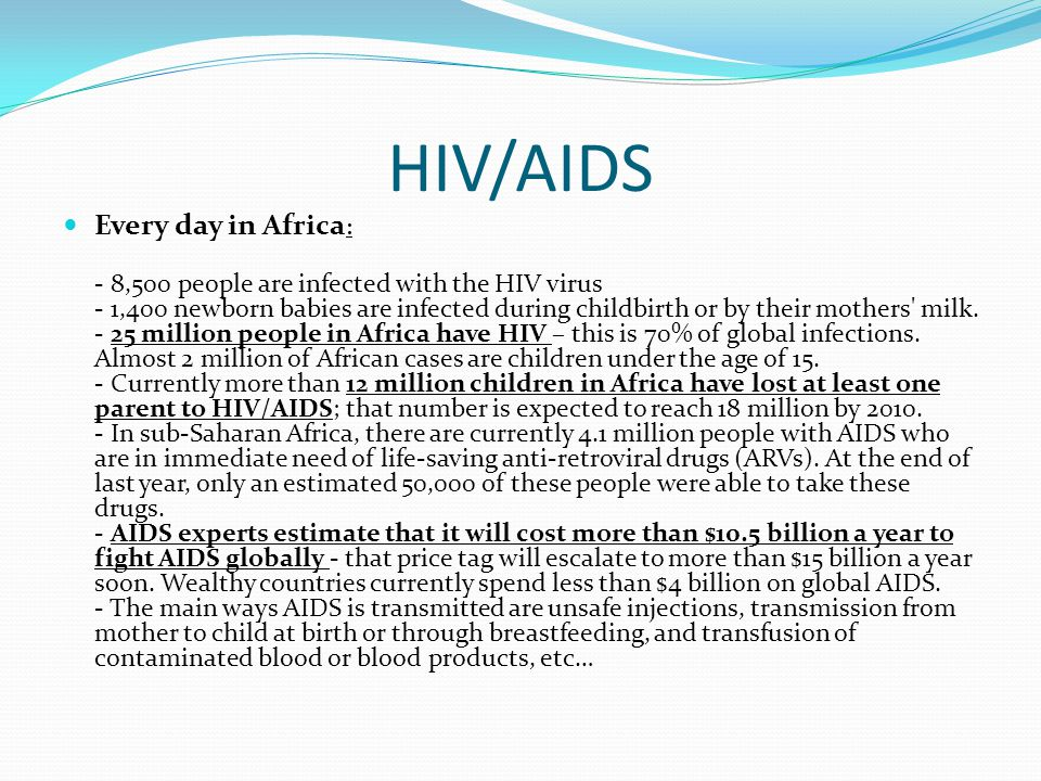 HIV/AIDS Every day in Africa : - 8,500 people are infected with the HIV virus - 1,400 newborn babies are infected during childbirth or by their mothers milk.