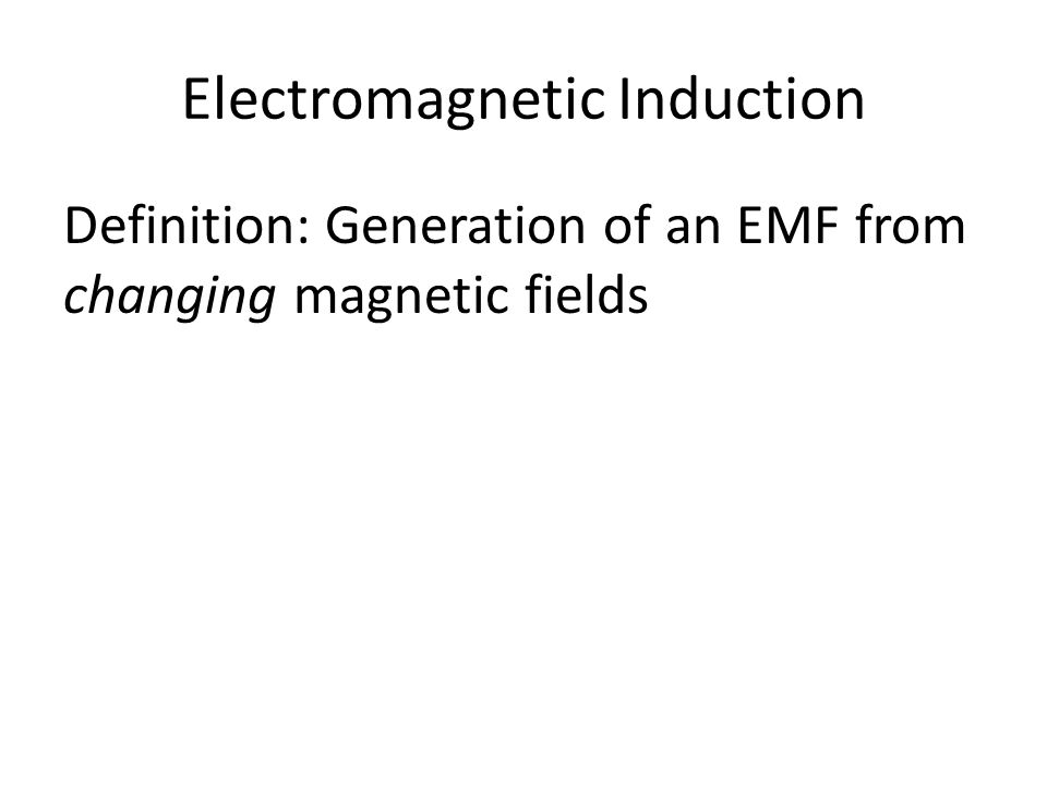 Electromagnetic Induction Definition: Generation of an EMF from changing magnetic fields