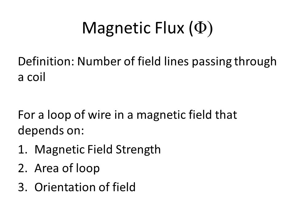 Magnetic Flux ( Φ) Definition: Number of field lines passing through a coil For a loop of wire in a magnetic field that depends on: 1.Magnetic Field Strength 2.Area of loop 3.Orientation of field