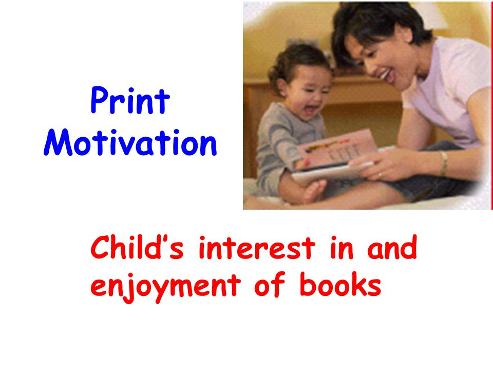 Print Motivation Child's interest in and enjoyment of books