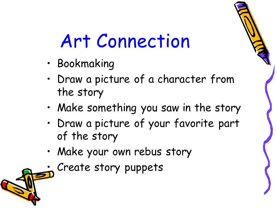 Art Connection Bookmaking Draw a picture of a character from the story Make something you saw in the story Draw a picture of your favorite part of the story Make your own rebus story Create story puppets