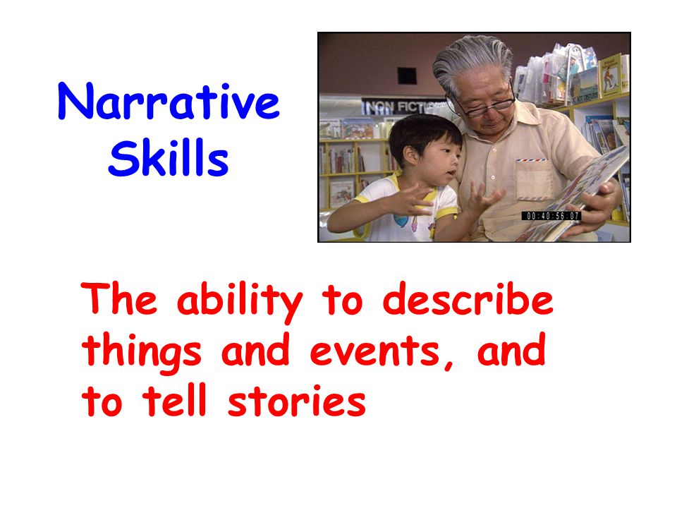 Narrative Skills The ability to describe things and events, and to tell stories