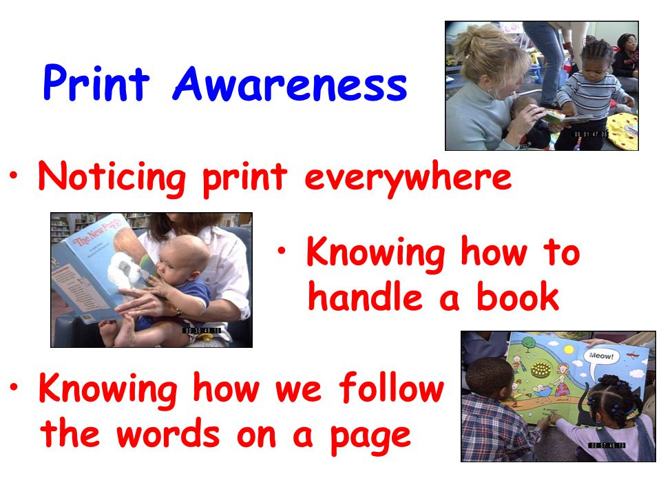 Print Awareness Noticing print everywhere Knowing how to handle a book Knowing how we follow the words on a page