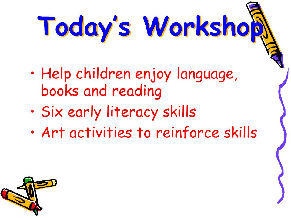 Help children enjoy language, books and reading Six early literacy skills Art activities to reinforce skills Today's Workshop