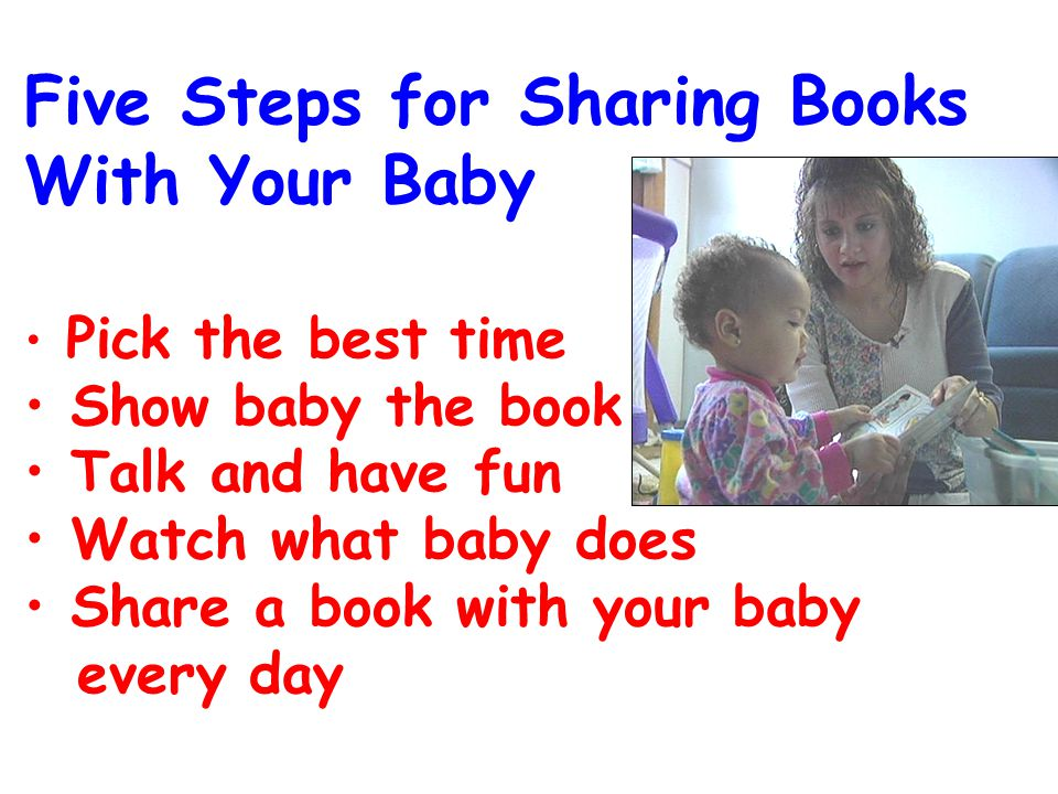 Five Steps for Sharing Books With Your Baby Pick the best time Show baby the book Talk and have fun Watch what baby does Share a book with your baby every day
