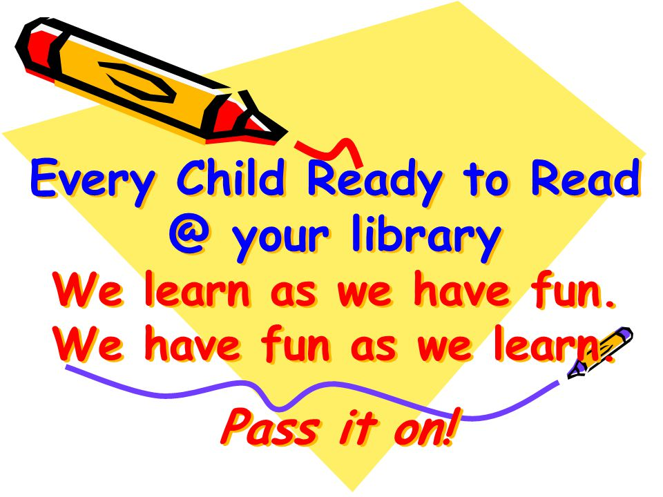 Every Child Ready to your library We learn as we have fun.
