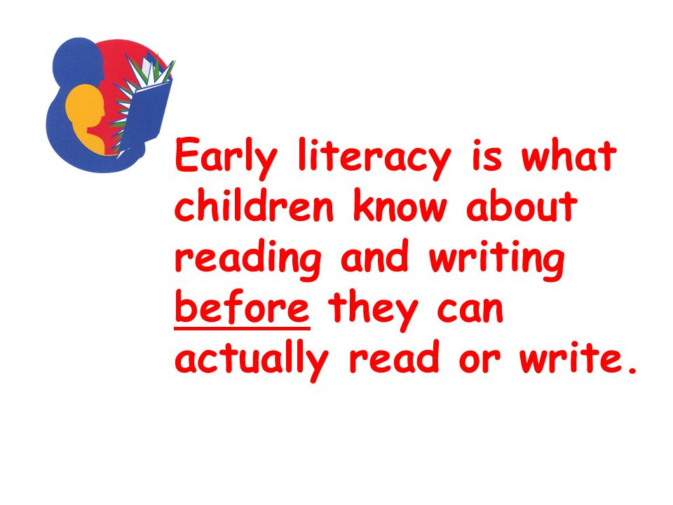 Early literacy is what children know about reading and writing before they can actually read or write.