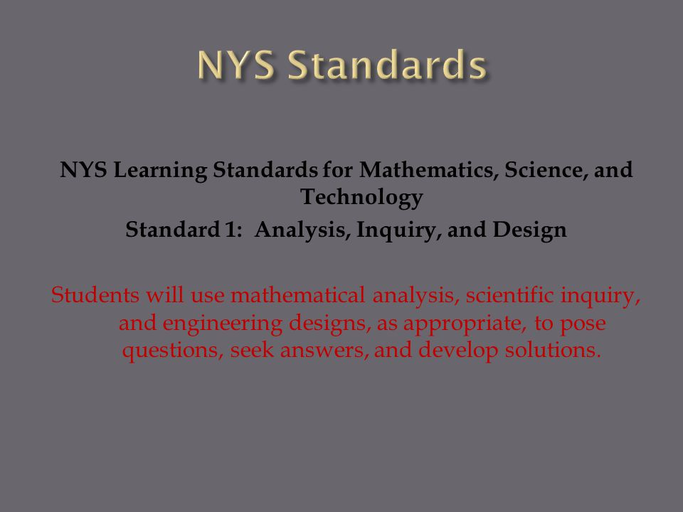 NYS Learning Standards for Mathematics, Science, and Technology Standard 1: Analysis, Inquiry, and Design Students will use mathematical analysis, scientific inquiry, and engineering designs, as appropriate, to pose questions, seek answers, and develop solutions.
