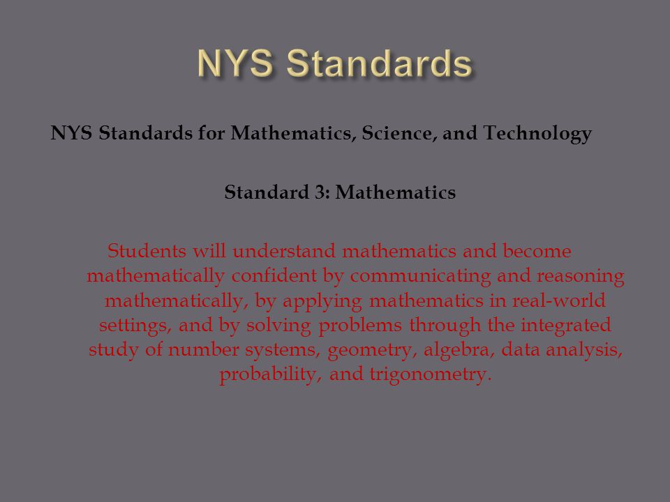NYS Standards for Mathematics, Science, and Technology Standard 3: Mathematics Students will understand mathematics and become mathematically confident by communicating and reasoning mathematically, by applying mathematics in real-world settings, and by solving problems through the integrated study of number systems, geometry, algebra, data analysis, probability, and trigonometry.