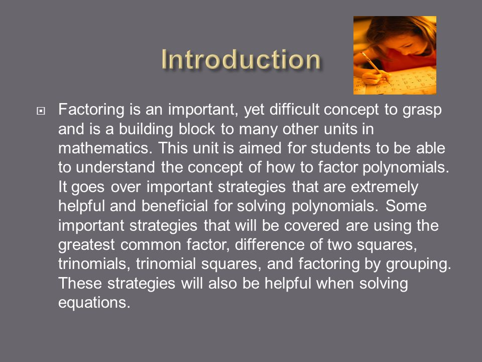  Factoring is an important, yet difficult concept to grasp and is a building block to many other units in mathematics.