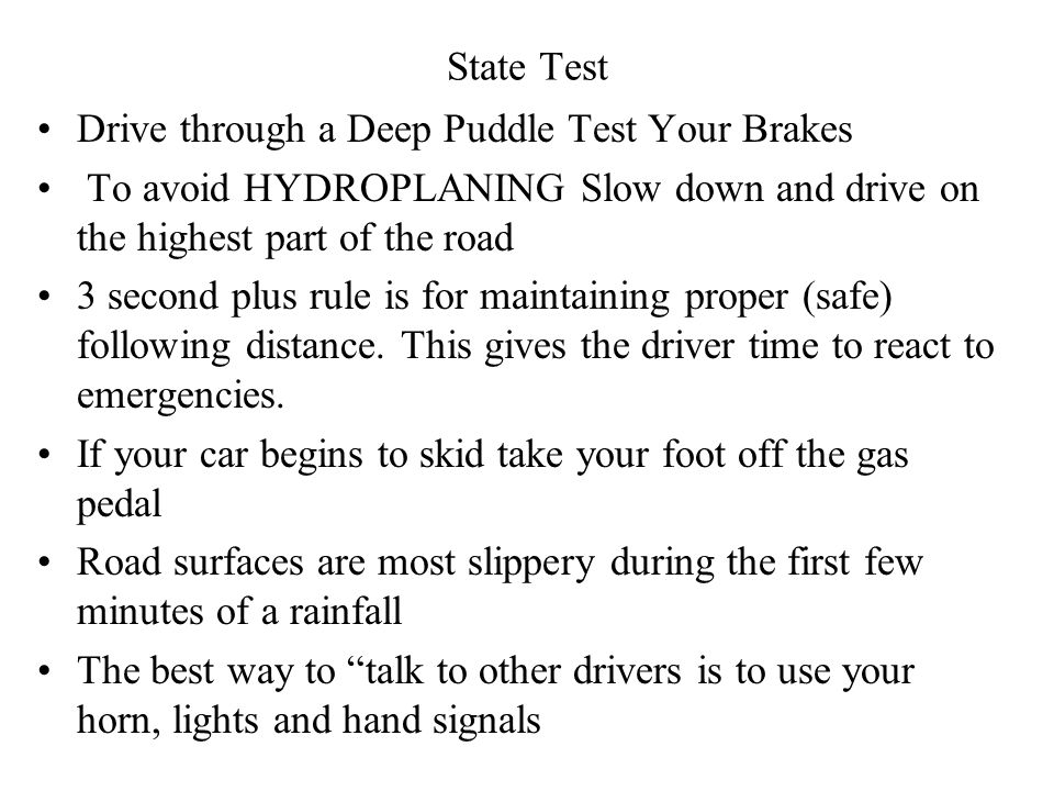 State Test Library (Weather) SKID – Take your foot off the gas pedal At 35 MPH wet roads may cause your tires to HYDROPLANE and you loose control of the car After driving through a deep puddle you should test your brakes To avoid a spin, while in a skid, turn in the same direction the vehicle is skidding Truck stopping distance in ADVERSE CONDITION is 25% longer Headlights must be used ½ hr.