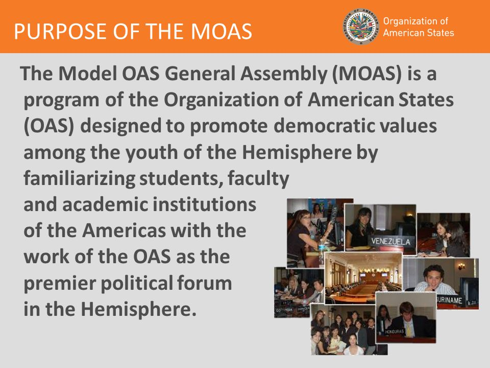 PURPOSE OF THE MOAS The Model OAS General Assembly (MOAS) is a program of the Organization of American States (OAS) designed to promote democratic values among the youth of the Hemisphere by familiarizing students, faculty and academic institutions of the Americas with the work of the OAS as the premier political forum in the Hemisphere.