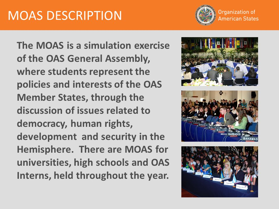 The MOAS is a simulation exercise of the OAS General Assembly, where students represent the policies and interests of the OAS Member States, through the discussion of issues related to democracy, human rights, development and security in the Hemisphere.