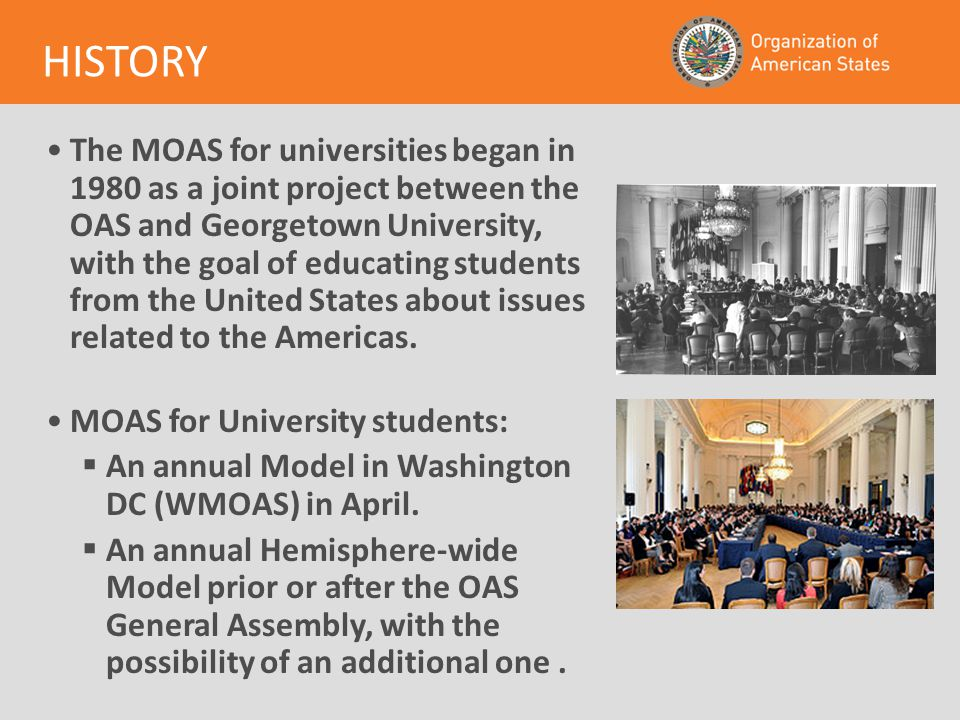 The MOAS for universities began in 1980 as a joint project between the OAS and Georgetown University, with the goal of educating students from the United States about issues related to the Americas.