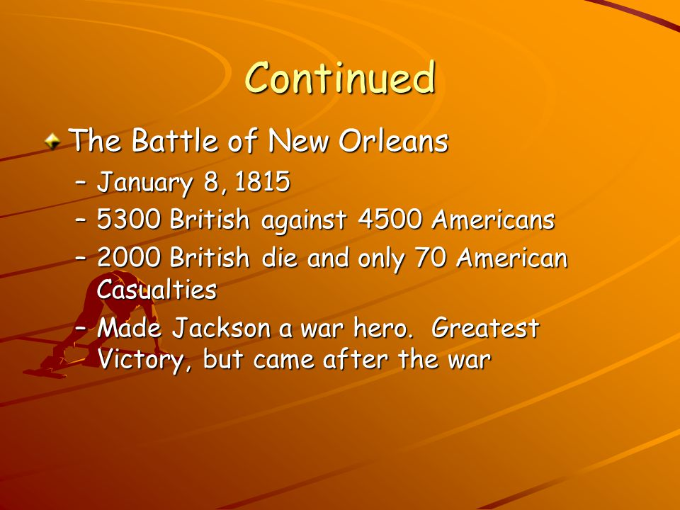 Continued The Battle of New Orleans –January 8, 1815 –5300 British against 4500 Americans –2000 British die and only 70 American Casualties –Made Jackson a war hero.