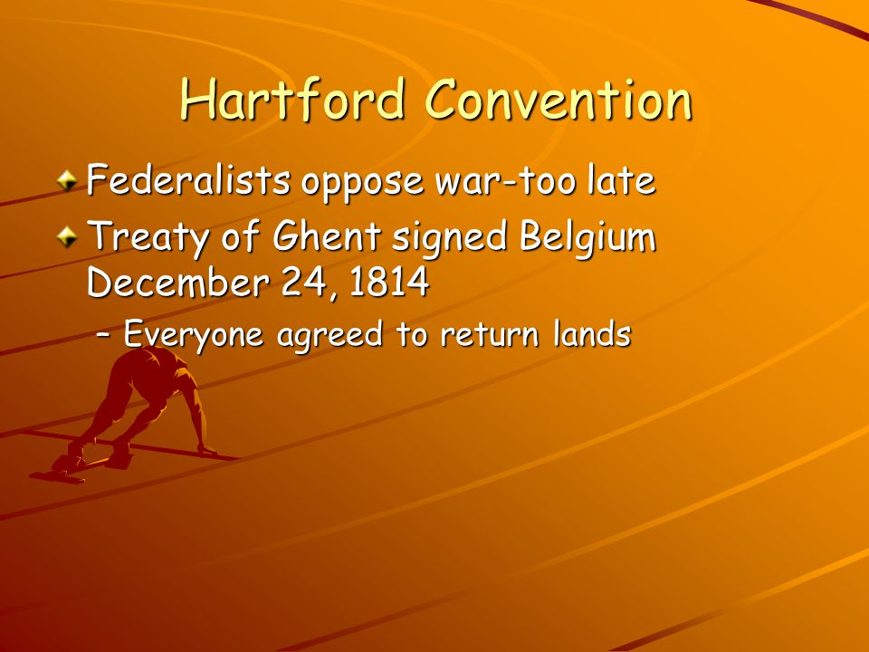 Hartford Convention Federalists oppose war-too late Treaty of Ghent signed Belgium December 24, 1814 –E–E–E–Everyone agreed to return lands