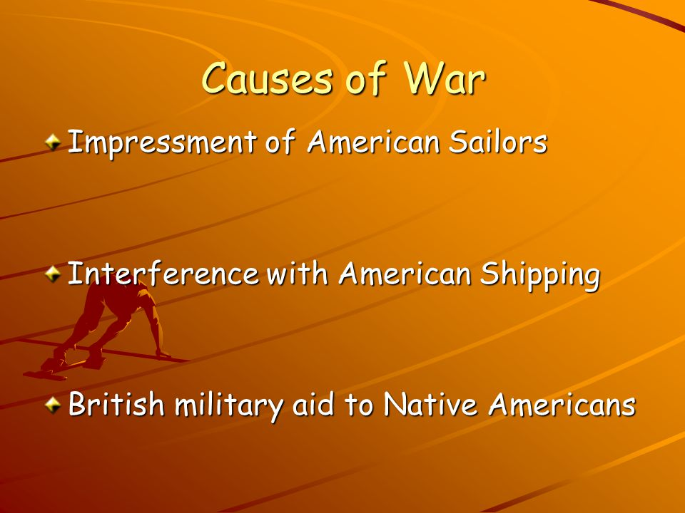 Causes of War Impressment of American Sailors Interference with American Shipping British military aid to Native Americans