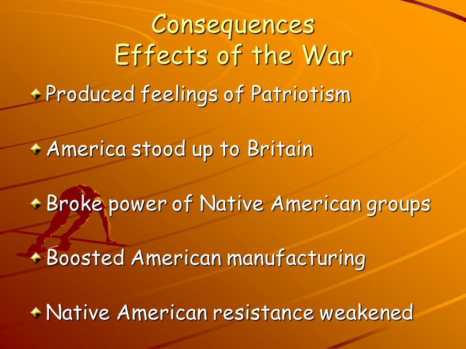 Consequences Effects of the War Produced feelings of Patriotism America stood up to Britain Broke power of Native American groups Boosted American manufacturing Native American resistance weakened