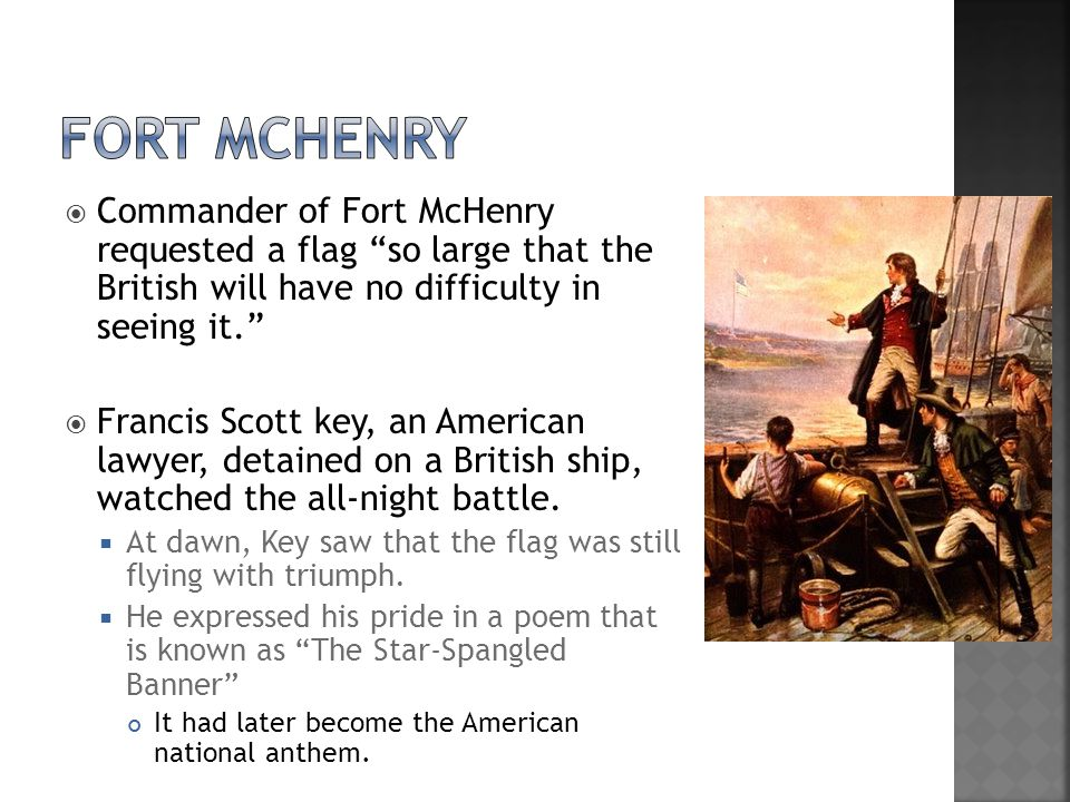  Commander of Fort McHenry requested a flag so large that the British will have no difficulty in seeing it.  Francis Scott key, an American lawyer, detained on a British ship, watched the all-night battle.
