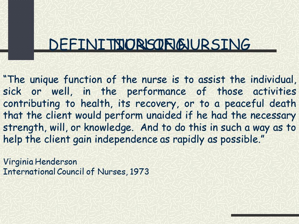 DEFINITION OF NURSING The unique function of the nurse is to assist the individual, sick or well, in the performance of those activities contributing to health, its recovery, or to a peaceful death that the client would perform unaided if he had the necessary strength, will, or knowledge.