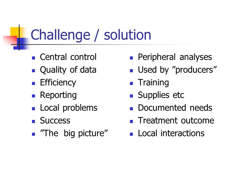 Challenge / solution Central control Quality of data Efficiency Reporting Local problems Success The big picture Peripheral analyses Used by producers Training Supplies etc Documented needs Treatment outcome Local interactions