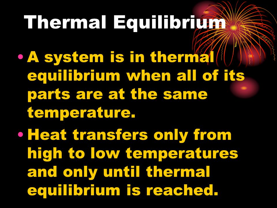 Thermal Equilibrium A system is in thermal equilibrium when all of its parts are at the same temperature.