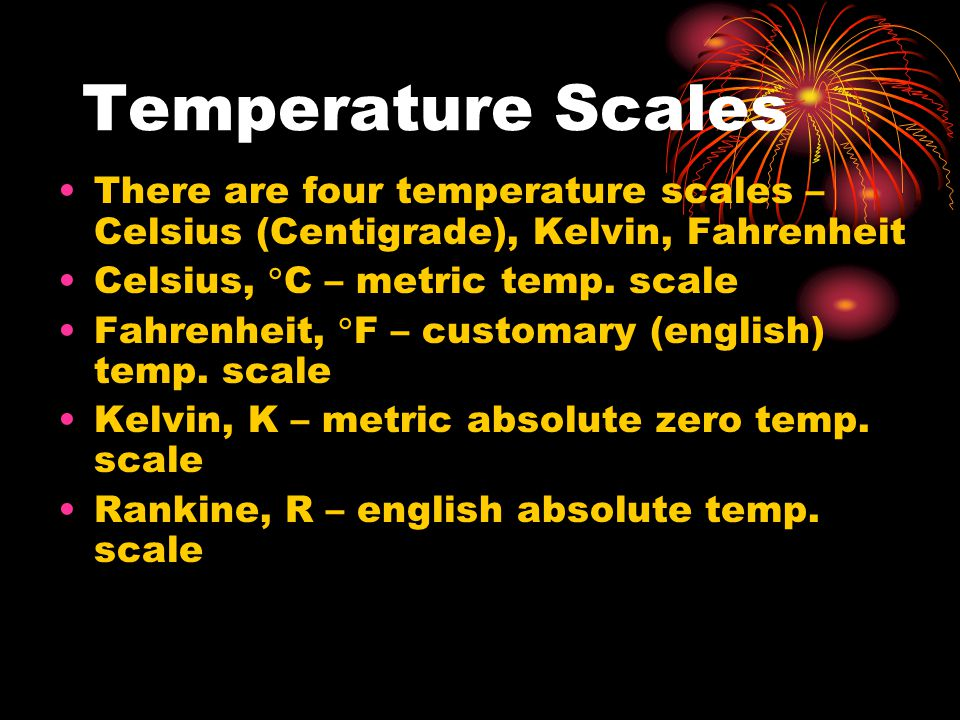Temperature Scales There are four temperature scales – Celsius (Centigrade), Kelvin, Fahrenheit Celsius,  C – metric temp.