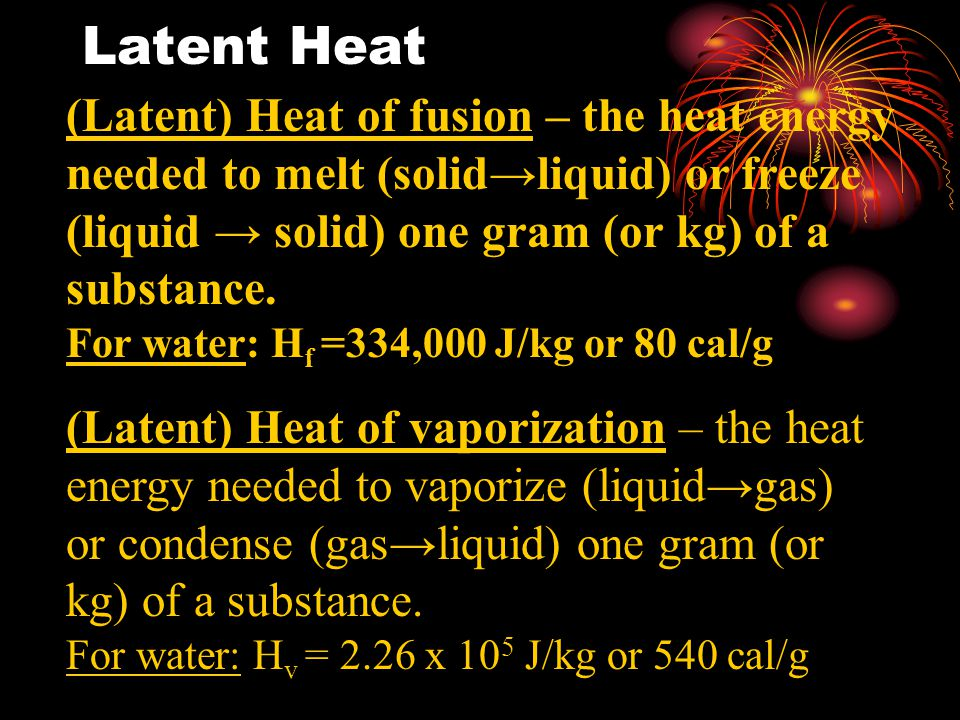 Latent Heat (Latent) Heat of fusion – the heat energy needed to melt (solid→liquid) or freeze (liquid → solid) one gram (or kg) of a substance.