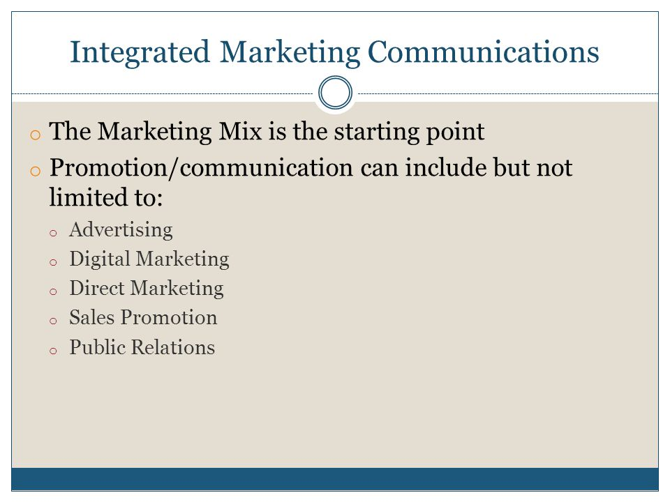 Integrated Marketing Communications o The Marketing Mix is the starting point o Promotion/communication can include but not limited to: o Advertising o Digital Marketing o Direct Marketing o Sales Promotion o Public Relations