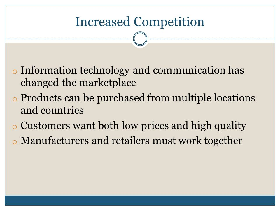 Increased Competition o Information technology and communication has changed the marketplace o Products can be purchased from multiple locations and countries o Customers want both low prices and high quality o Manufacturers and retailers must work together
