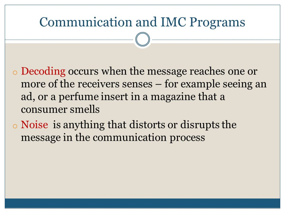 Communication and IMC Programs o Decoding occurs when the message reaches one or more of the receivers senses – for example seeing an ad, or a perfume insert in a magazine that a consumer smells o Noise is anything that distorts or disrupts the message in the communication process