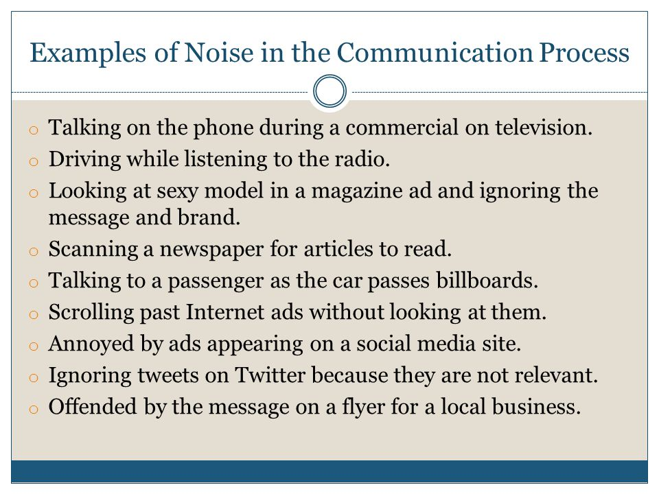 Examples of Noise in the Communication Process o Talking on the phone during a commercial on television.