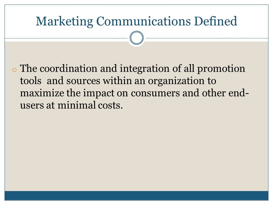 Marketing Communications Defined o The coordination and integration of all promotion tools and sources within an organization to maximize the impact on consumers and other end- users at minimal costs.