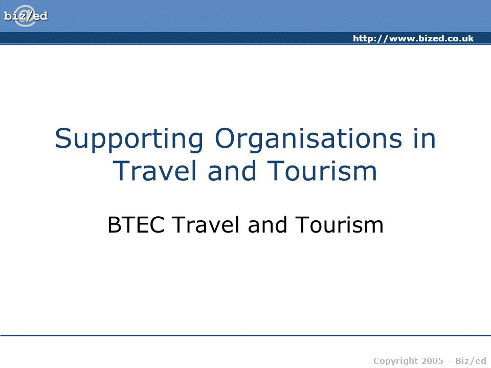 Copyright 2005 – Biz/ed Supporting Organisations in Travel and Tourism BTEC Travel and Tourism