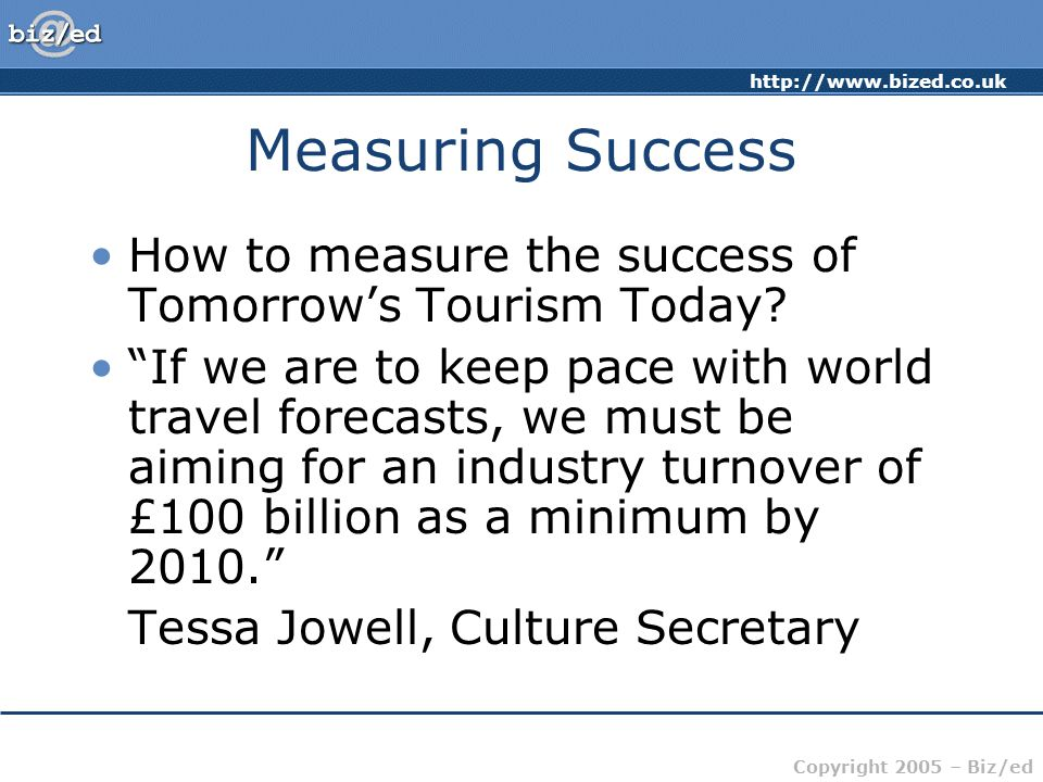 Copyright 2005 – Biz/ed Measuring Success How to measure the success of Tomorrow's Tourism Today.