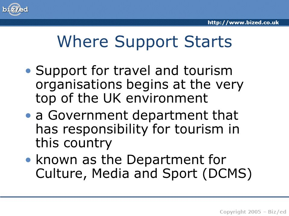 Copyright 2005 – Biz/ed Where Support Starts Support for travel and tourism organisations begins at the very top of the UK environment a Government department that has responsibility for tourism in this country known as the Department for Culture, Media and Sport (DCMS)