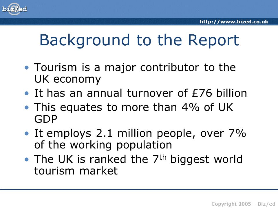 Copyright 2005 – Biz/ed Background to the Report Tourism is a major contributor to the UK economy It has an annual turnover of £76 billion This equates to more than 4% of UK GDP It employs 2.1 million people, over 7% of the working population The UK is ranked the 7 th biggest world tourism market