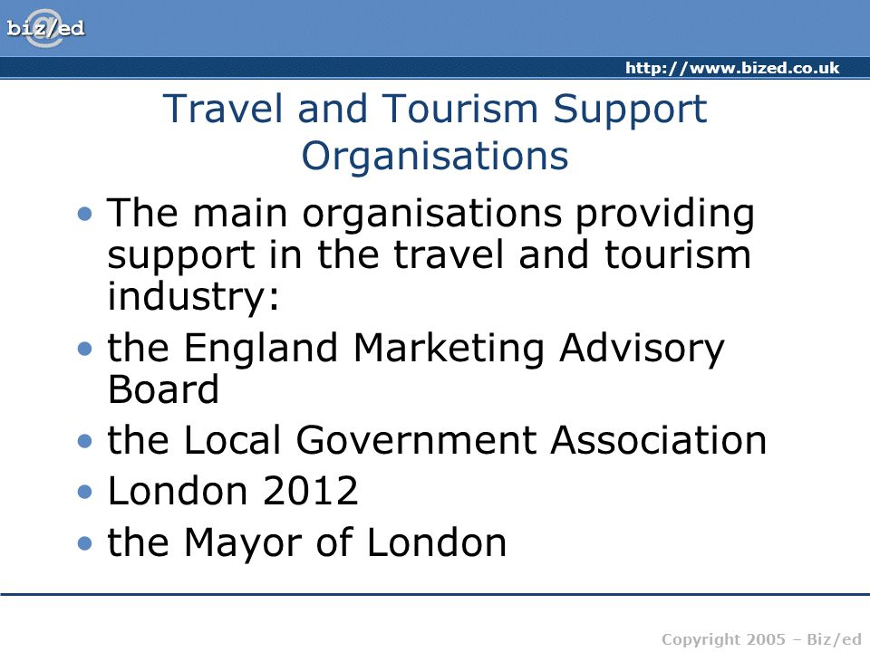 Copyright 2005 – Biz/ed Travel and Tourism Support Organisations The main organisations providing support in the travel and tourism industry: the England Marketing Advisory Board the Local Government Association London 2012 the Mayor of London