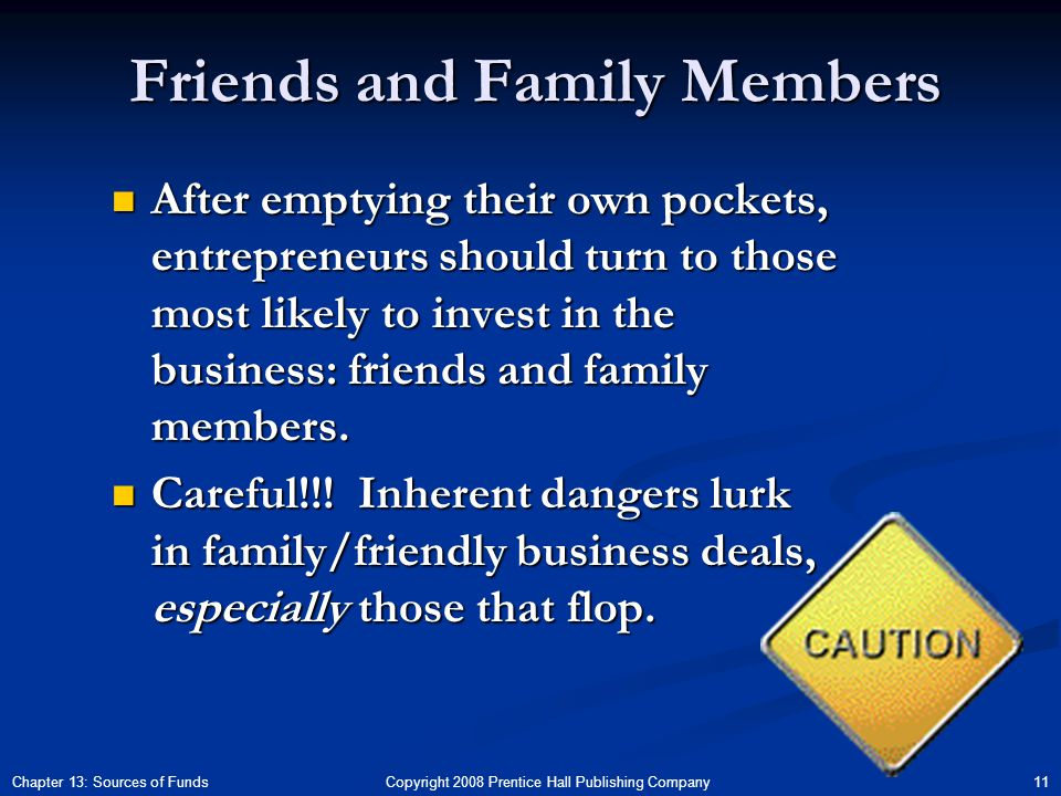 Copyright 2008 Prentice Hall Publishing Company 11Chapter 13: Sources of Funds Friends and Family Members After emptying their own pockets, entrepreneurs should turn to those most likely to invest in the business: friends and family members.