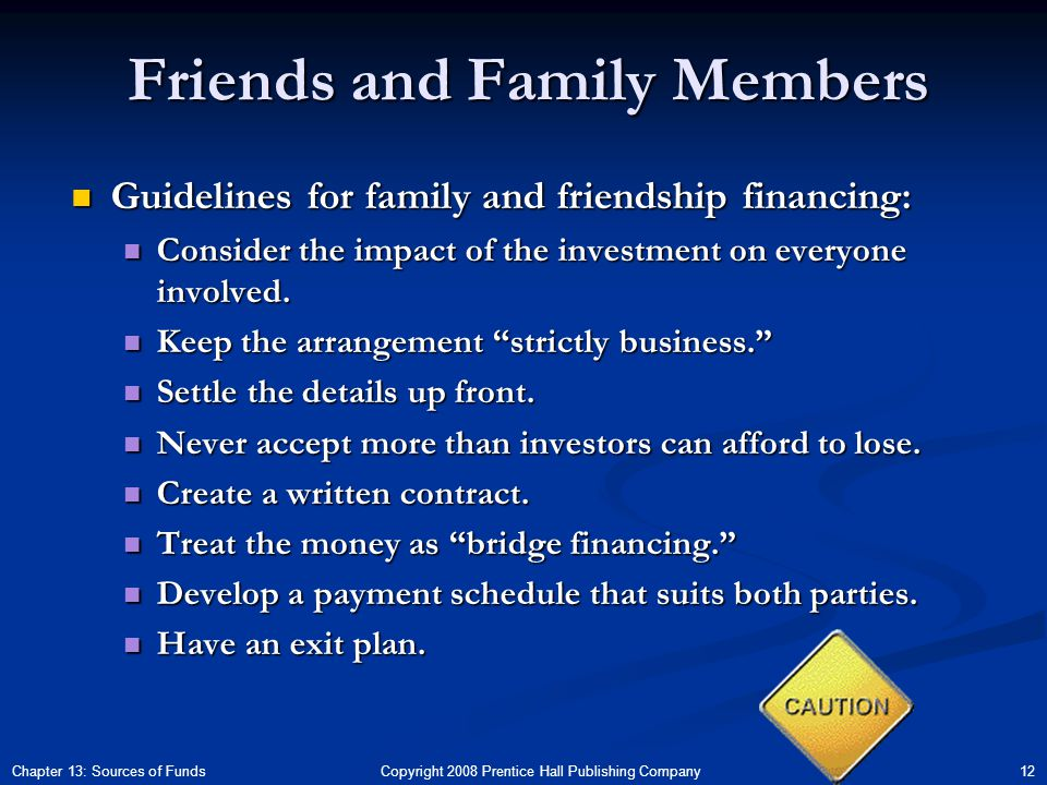 Copyright 2008 Prentice Hall Publishing Company 12Chapter 13: Sources of Funds Friends and Family Members Guidelines for family and friendship financing: Guidelines for family and friendship financing: Consider the impact of the investment on everyone involved.