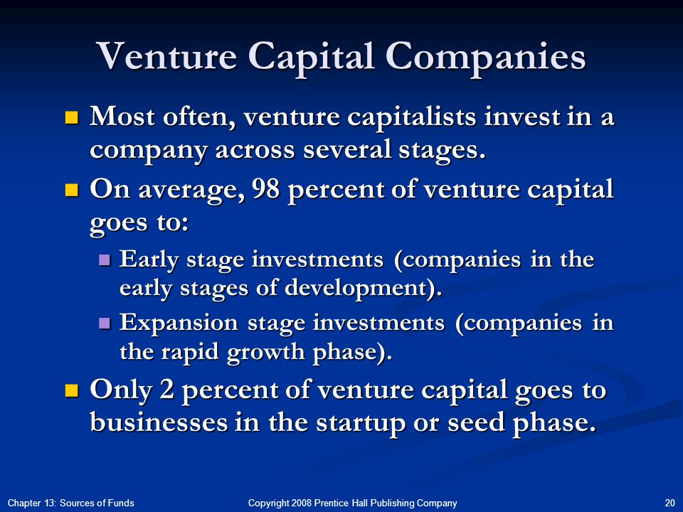 Copyright 2008 Prentice Hall Publishing Company 20Chapter 13: Sources of Funds Venture Capital Companies Most often, venture capitalists invest in a company across several stages.