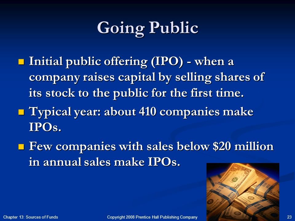 Copyright 2008 Prentice Hall Publishing Company 23Chapter 13: Sources of Funds Going Public Initial public offering (IPO) - when a company raises capital by selling shares of its stock to the public for the first time.